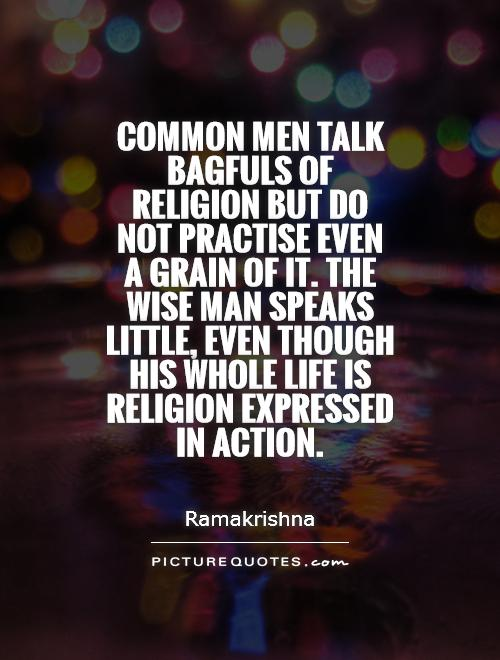 Common men talk bagfuls of religion but do not practise even a grain of it. The wise man speaks little, even though his whole life is religion expressed in action Picture Quote #1