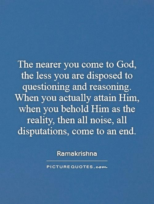 The Nearer You Come To God The Less You Are Disposed To