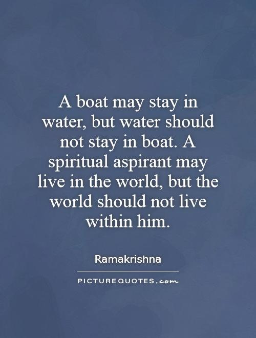 A boat may stay in water, but water should not stay in boat. A spiritual aspirant may live in the world, but the world should not live within him Picture Quote #1