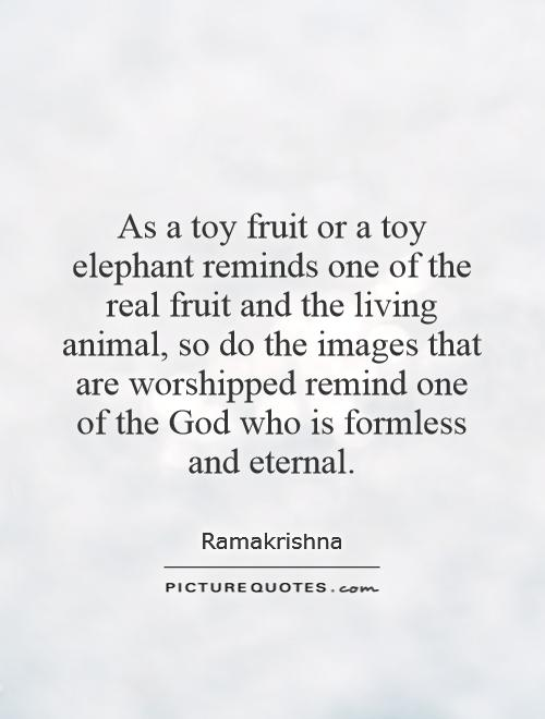 As a toy fruit or a toy elephant reminds one of the real fruit and the living animal, so do the images that are worshipped remind one of the God who is formless and eternal Picture Quote #1