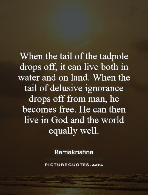 When the tail of the tadpole drops off, it can live both in water and on land. When the tail of delusive ignorance drops off from man, he becomes free. He can then live in God and the world equally well Picture Quote #1