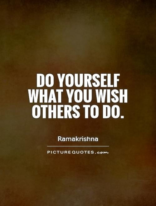 Do yourself what you wish others to do Picture Quote #1