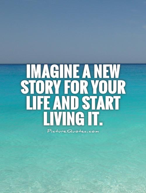 Imagine a new story for your life and start living it Picture Quote #1
