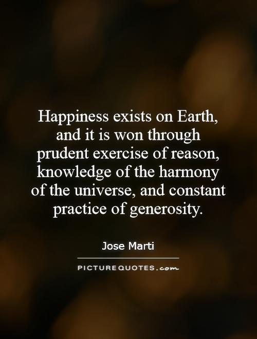 Happiness exists on Earth, and it is won through prudent exercise of reason, knowledge of the harmony of the universe, and constant practice of generosity Picture Quote #1