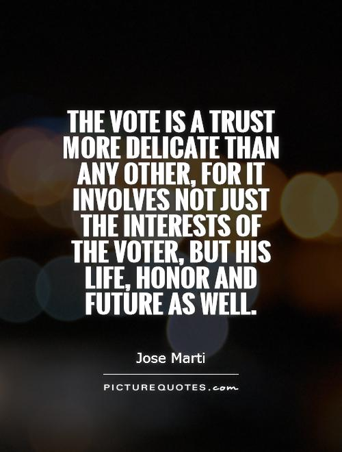 The vote is a trust more delicate than any other, for it involves not just the interests of the voter, but his life, honor and future as well Picture Quote #1