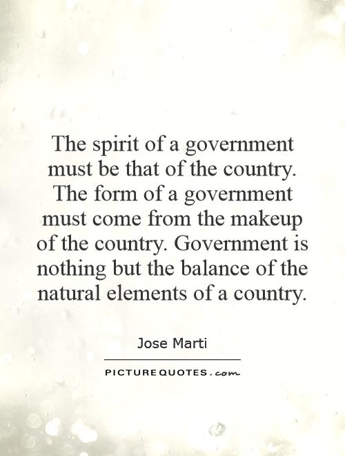 The spirit of a government must be that of the country. The form of a government must come from the makeup of the country. Government is nothing but the balance of the natural elements of a country Picture Quote #1
