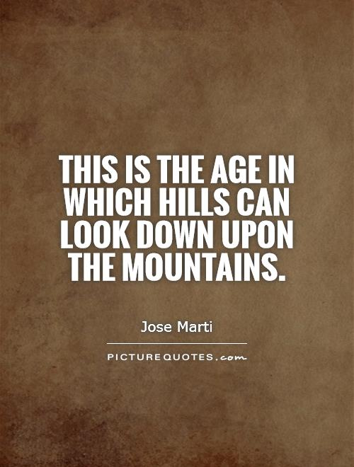 This is the age in which hills can look down upon the mountains Picture Quote #1