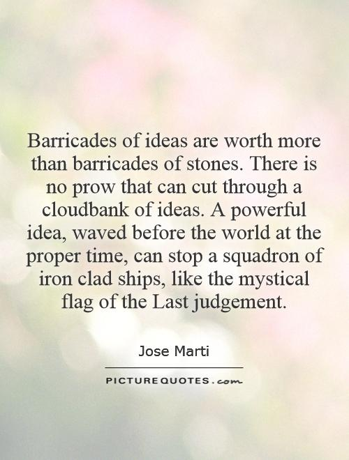 Barricades of ideas are worth more than barricades of stones. There is no prow that can cut through a cloudbank of ideas. A powerful idea, waved before the world at the proper time, can stop a squadron of iron clad ships, like the mystical flag of the Last judgement Picture Quote #1