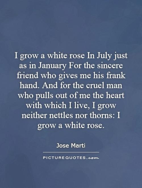 I grow a white rose In July just as in January For the sincere friend who gives me his frank hand. And for the cruel man who pulls out of me the heart with which I live, I grow neither nettles nor thorns: I grow a white rose Picture Quote #1