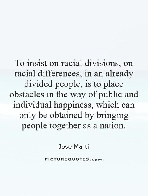 To insist on racial divisions, on racial differences, in an already divided people, is to place obstacles in the way of public and individual happiness, which can only be obtained by bringing people together as a nation Picture Quote #1