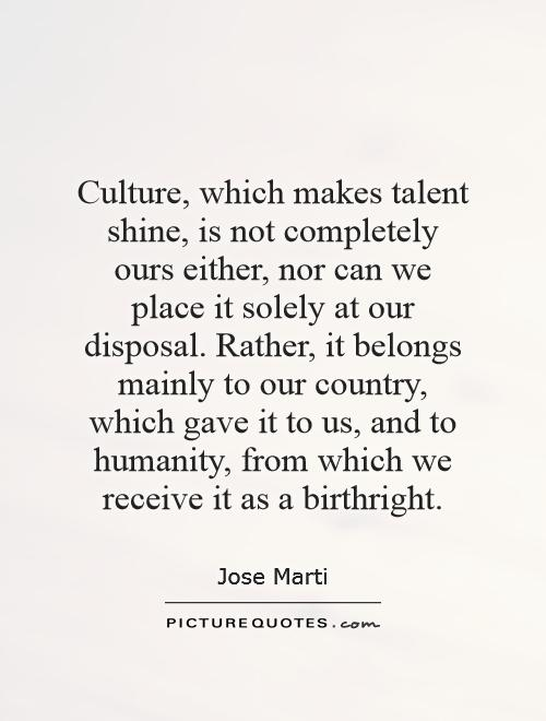 Culture, which makes talent shine, is not completely ours either, nor can we place it solely at our disposal. Rather, it belongs mainly to our country, which gave it to us, and to humanity, from which we receive it as a birthright Picture Quote #1