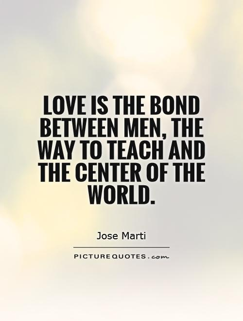 Love is the bond between men, the way to teach and the center of the world Picture Quote #1