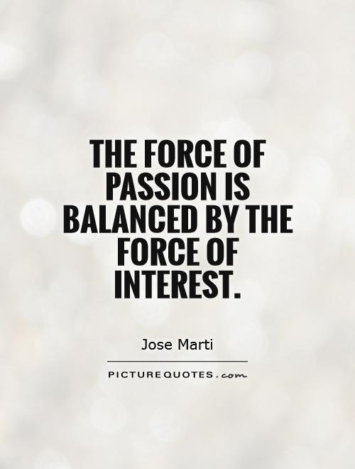 The force of passion is balanced by the force of interest Picture Quote #1