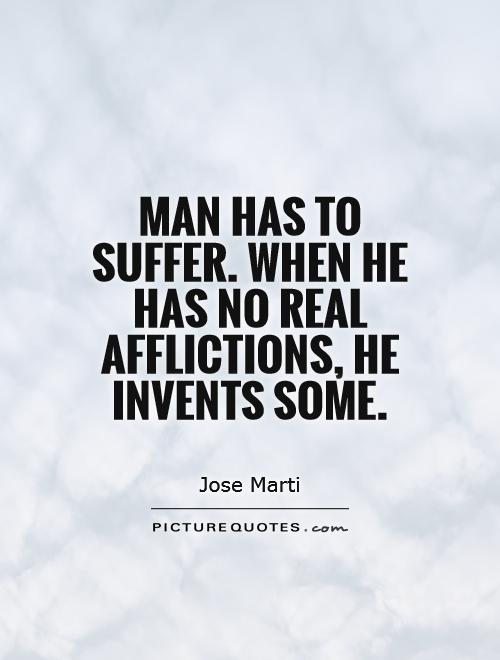 Man has to suffer. When he has no real afflictions, he invents some Picture Quote #1