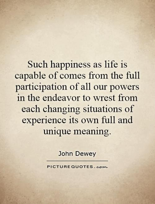Such happiness as life is capable of comes from the full participation of all our powers in the endeavor to wrest from each changing situations of experience its own full and unique meaning Picture Quote #1