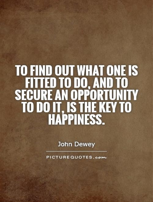 To find out what one is fitted to do, and to secure an opportunity to do it, is the key to happiness Picture Quote #1