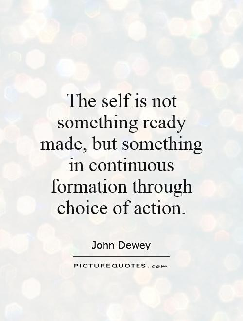The self is not something ready made, but something in continuous formation through choice of action Picture Quote #1
