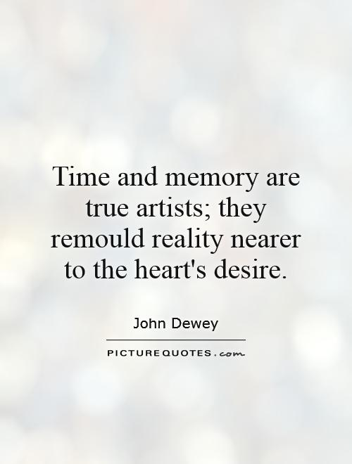 Time and memory are true artists; they remould reality nearer to the heart's desire Picture Quote #1