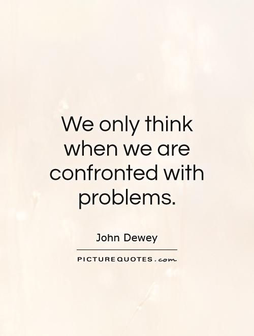 We only think when we are confronted with problems Picture Quote #1