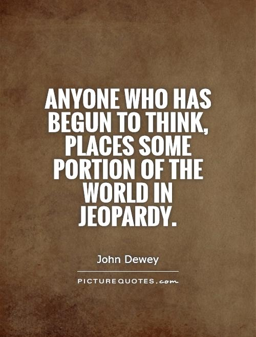 Anyone who has begun to think, places some portion of the world in jeopardy Picture Quote #1