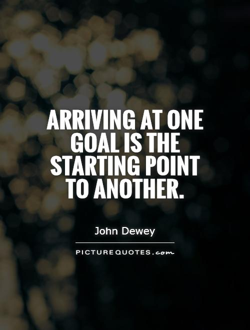 Arriving at one goal is the starting point to another Picture Quote #1