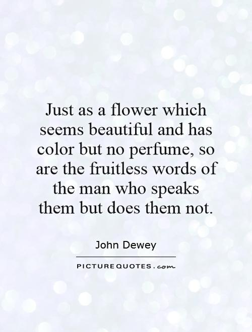Just as a flower which seems beautiful and has color but no perfume, so are the fruitless words of the man who speaks them but does them not Picture Quote #1