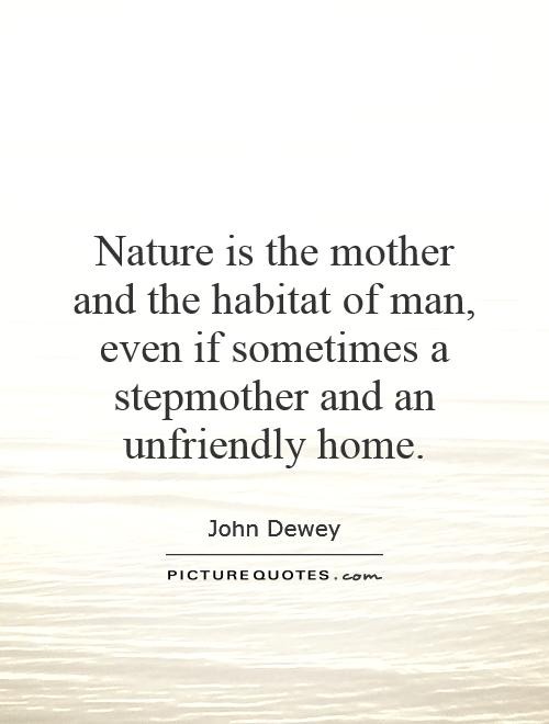 Nature is the mother and the habitat of man, even if sometimes a stepmother and an unfriendly home Picture Quote #1