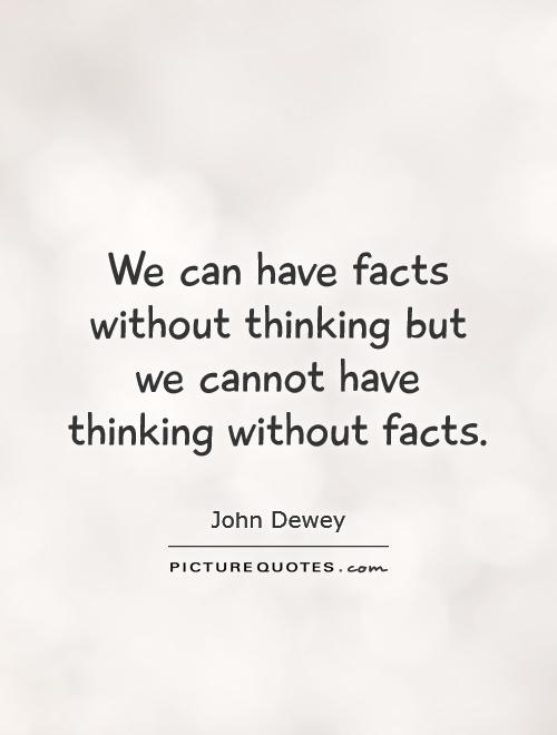 We can have facts without thinking but we cannot have thinking without facts Picture Quote #1