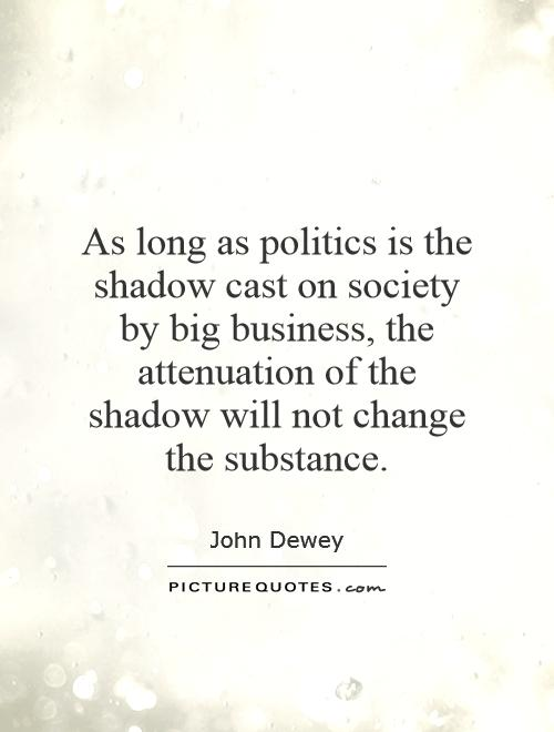 As long as politics is the shadow cast on society by big business, the attenuation of the shadow will not change the substance Picture Quote #1