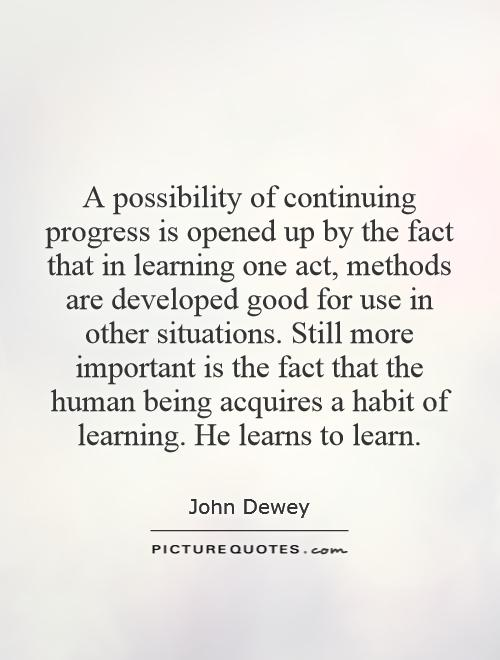 A possibility of continuing progress is opened up by the fact that in learning one act, methods are developed good for use in other situations. Still more important is the fact that the human being acquires a habit of learning. He learns to learn Picture Quote #1