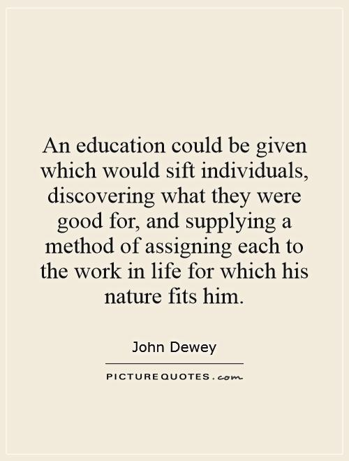 An education could be given which would sift individuals, discovering what they were good for, and supplying a method of assigning each to the work in life for which his nature fits him Picture Quote #1