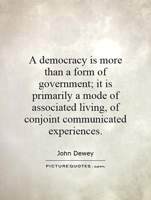 A democracy is more than a form of government; it is primarily a mode of associated living, of conjoint communicated experiences Picture Quote #1