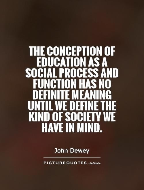 The conception of education as a social process and function has no definite meaning until we define the kind of society we have in mind Picture Quote #1