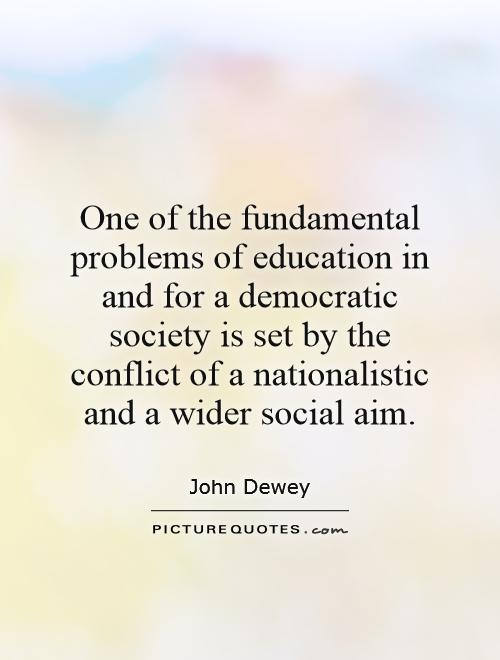 One of the fundamental problems of education in and for a democratic society is set by the conflict of a nationalistic and a wider social aim Picture Quote #1