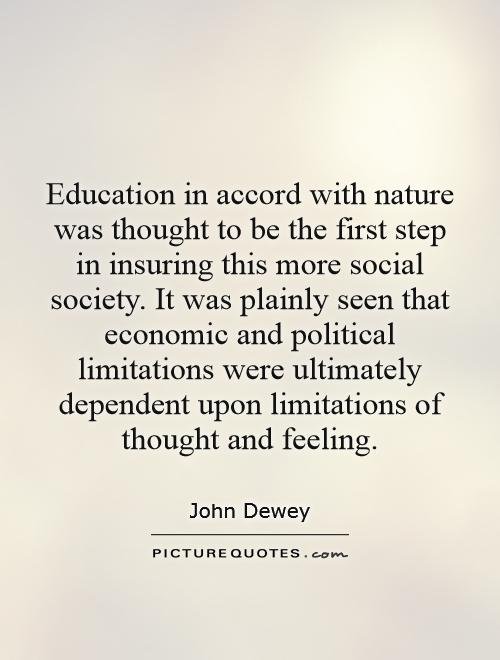 Education in accord with nature was thought to be the first step in insuring this more social society. It was plainly seen that economic and political limitations were ultimately dependent upon limitations of thought and feeling Picture Quote #1