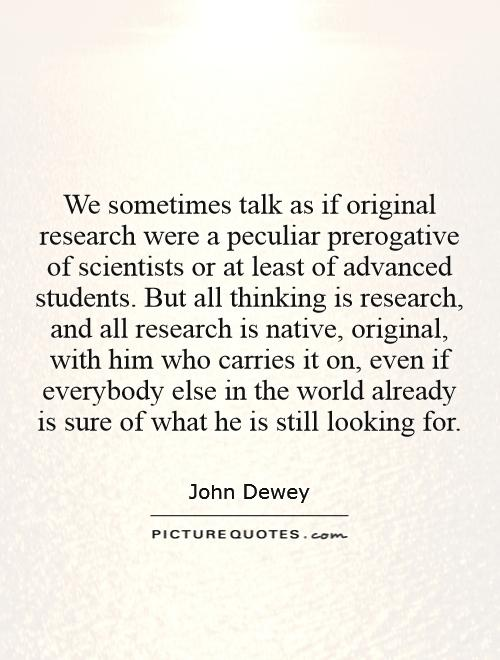 We sometimes talk as if original research were a peculiar prerogative of scientists or at least of advanced students. But all thinking is research, and all research is native, original, with him who carries it on, even if everybody else in the world already is sure of what he is still looking for Picture Quote #1