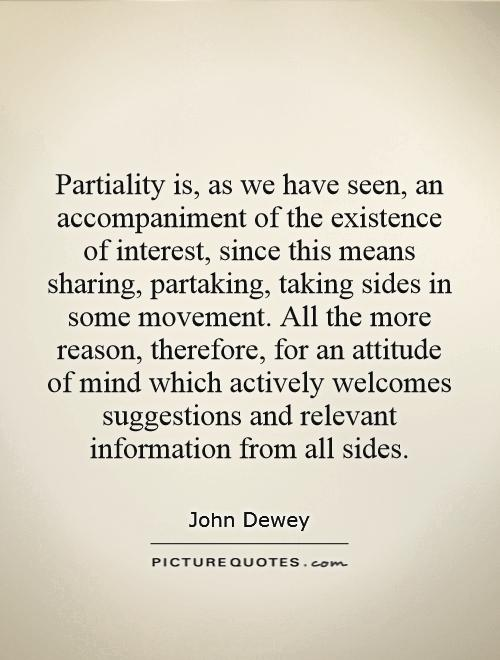 Partiality is, as we have seen, an accompaniment of the existence of interest, since this means sharing, partaking, taking sides in some movement. All the more reason, therefore, for an attitude of mind which actively welcomes suggestions and relevant information from all sides Picture Quote #1