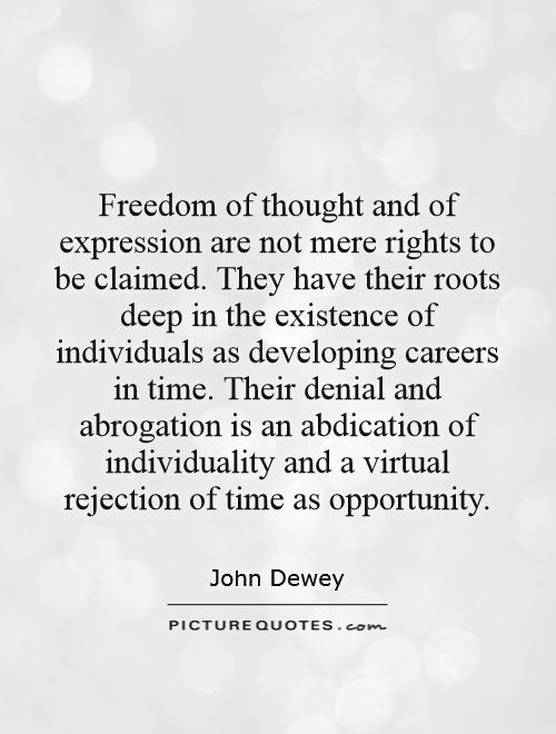 Freedom of thought and of expression are not mere rights to be claimed. They have their roots deep in the existence of individuals as developing careers in time. Their denial and abrogation is an abdication of individuality and a virtual rejection of time as opportunity Picture Quote #1