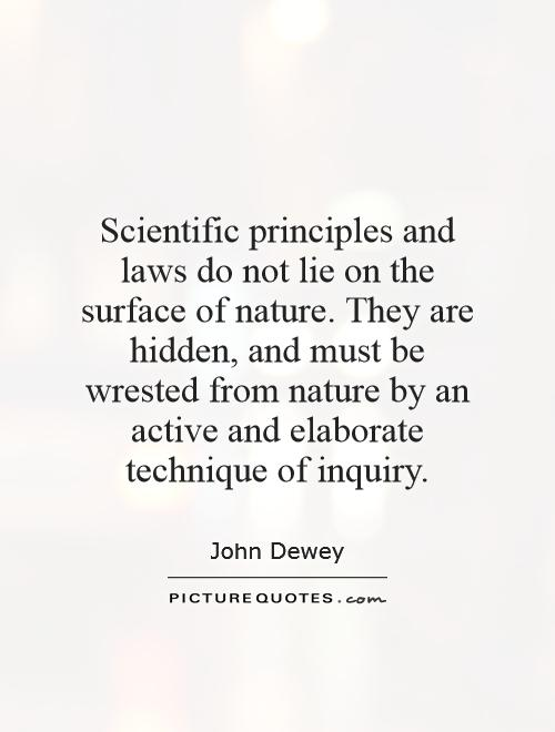 Scientific principles and laws do not lie on the surface of nature. They are hidden, and must be wrested from nature by an active and elaborate technique of inquiry Picture Quote #1