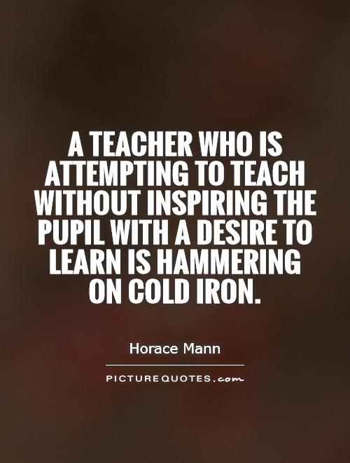 A teacher who is attempting to teach without inspiring the pupil with a desire to learn is hammering on cold iron Picture Quote #1