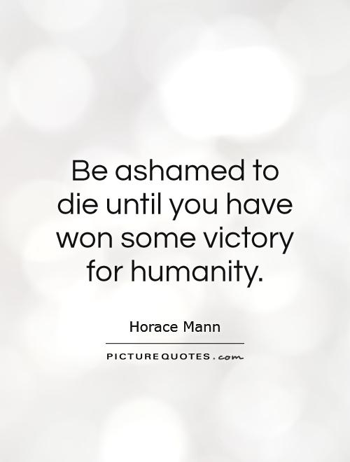 Be ashamed to die until you have won some victory for humanity Picture Quote #1