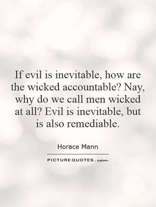 If evil is inevitable, how are the wicked accountable? Nay, why do we call men wicked at all? Evil is inevitable, but is also remediable Picture Quote #1