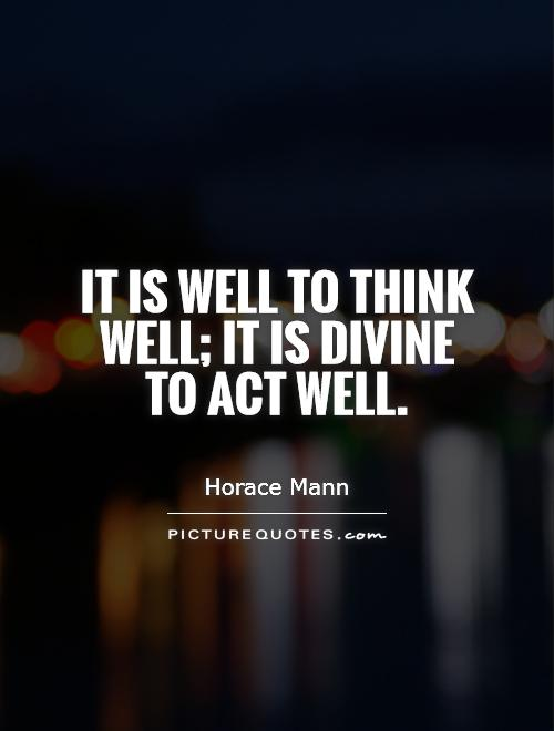 It is well to think well; it is divine to act well Picture Quote #1