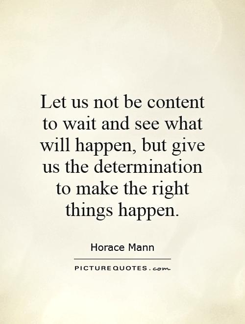 Let us not be content to wait and see what will happen, but give us the determination to make the right things happen Picture Quote #1