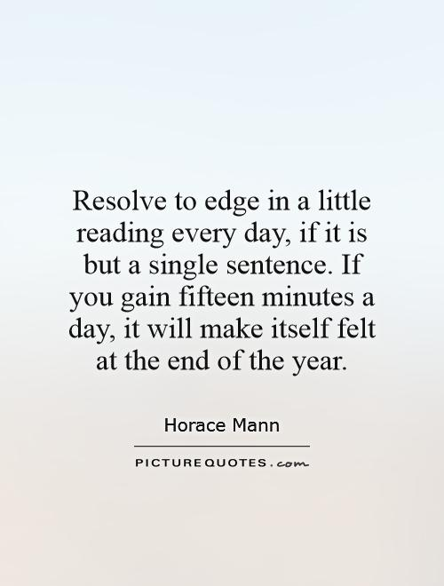 Resolve to edge in a little reading every day, if it is but a single sentence. If you gain fifteen minutes a day, it will make itself felt at the end of the year Picture Quote #1