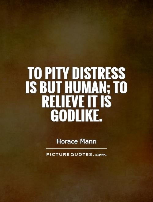 To pity distress is but human; to relieve it is Godlike Picture Quote #1