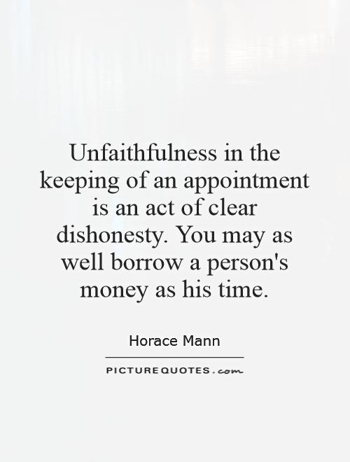Unfaithfulness in the keeping of an appointment is an act of clear dishonesty. You may as well borrow a person's money as his time Picture Quote #1