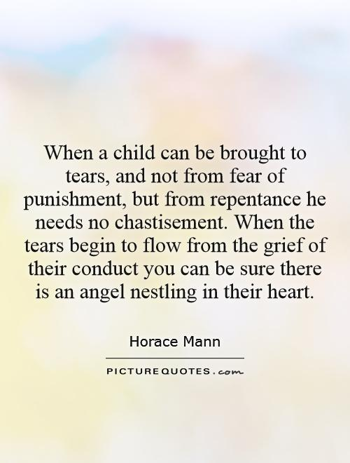 When a child can be brought to tears, and not from fear of punishment, but from repentance he needs no chastisement. When the tears begin to flow from the grief of their conduct you can be sure there is an angel nestling in their heart Picture Quote #1
