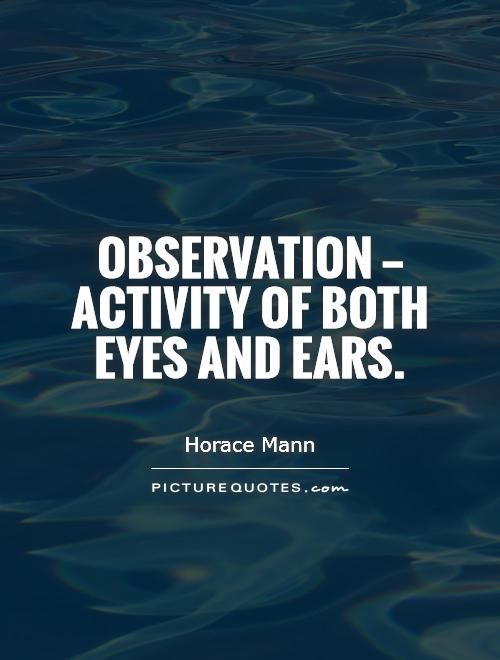 Observation — activity of both eyes and ears Picture Quote #1