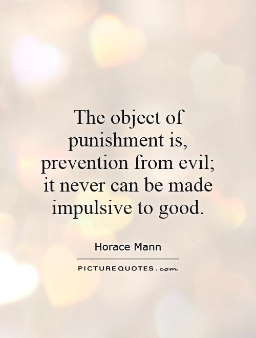The object of punishment is, prevention from evil; it never can be made impulsive to good Picture Quote #1